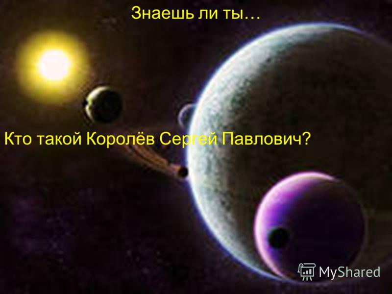 Знаешь ли ты… Кто такой Королёв Сергей Павлович?