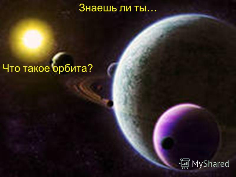 Знаешь ли ты… Что такое орбита?