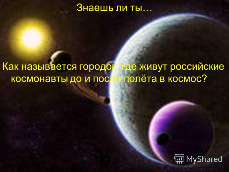 Знаешь ли ты… Как называется городок, где живут российские космонавты до и после полёта в космос?