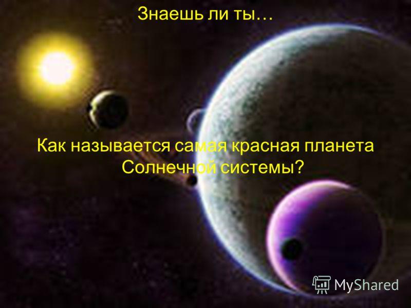 Знаешь ли ты… Как называется самая красная планета Солнечной системы?