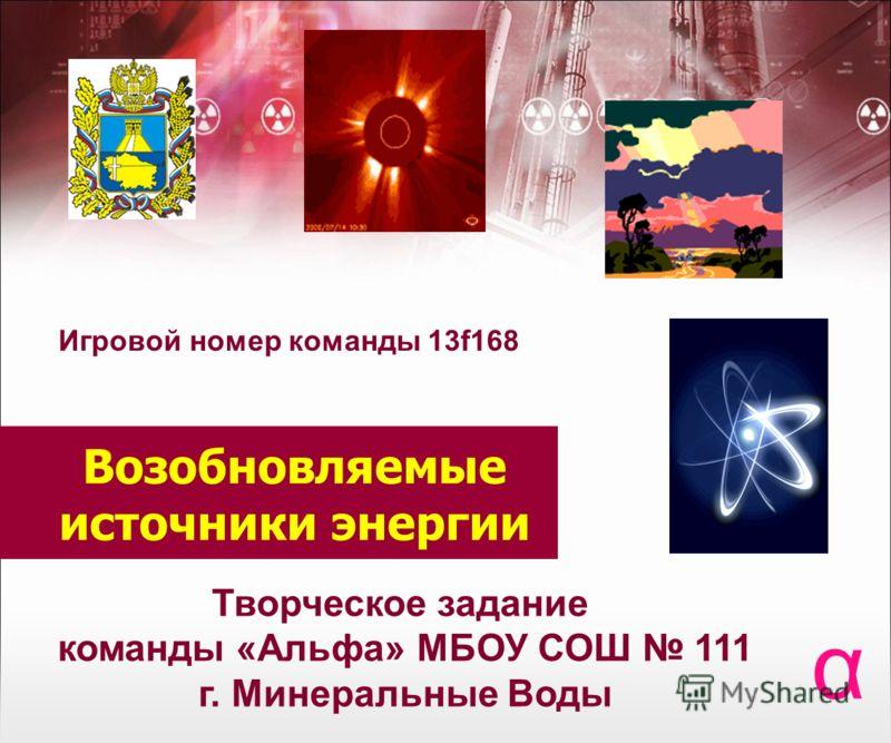 Возобновляемые источники энергии α Творческое задание команды «Альфа» МБОУ СОШ 111 г. Минеральные Воды Игровой номер команды 13f168
