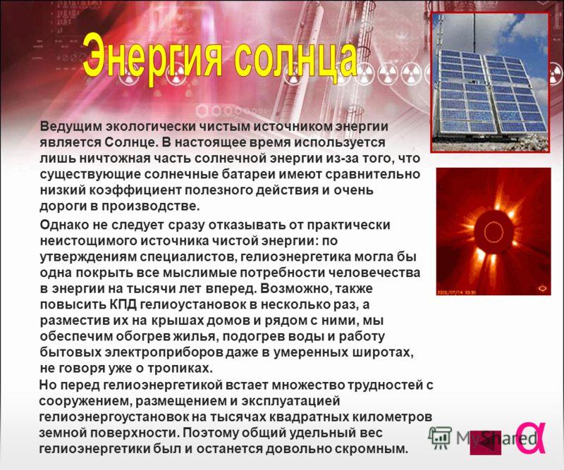 Ведущим экологически чистым источником энергии является Солнце. В настоящее время используется лишь ничтожная часть солнечной энергии из-за того, что существующие солнечные батареи имеют сравнительно низкий коэффициент полезного действия и очень доро