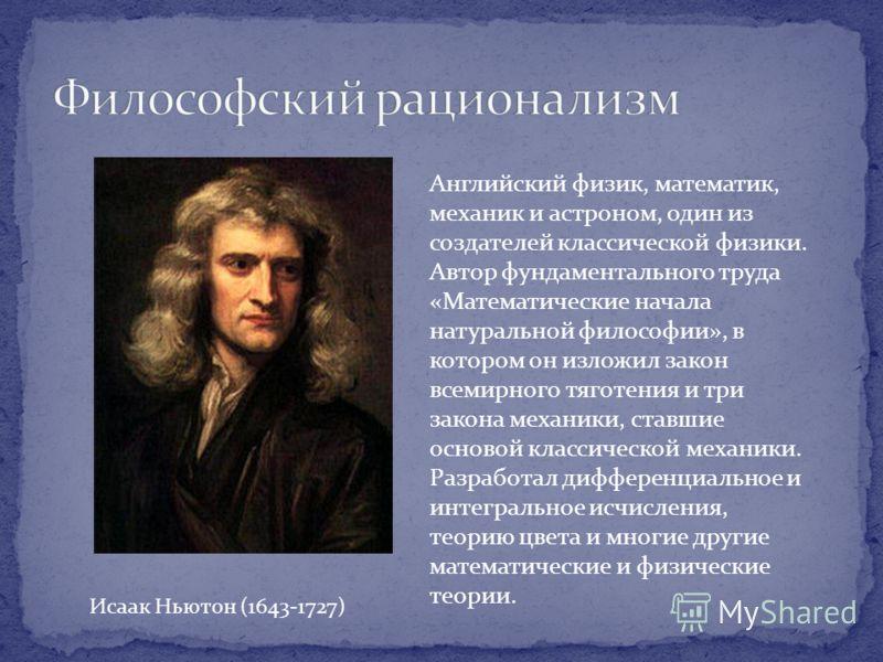 Английский физик, математик, механик и астроном, один из создателей классической физики. Автор фундаментального труда «Математические начала натуральной философии», в котором он изложил закон всемирного тяготения и три закона механики, ставшие осново