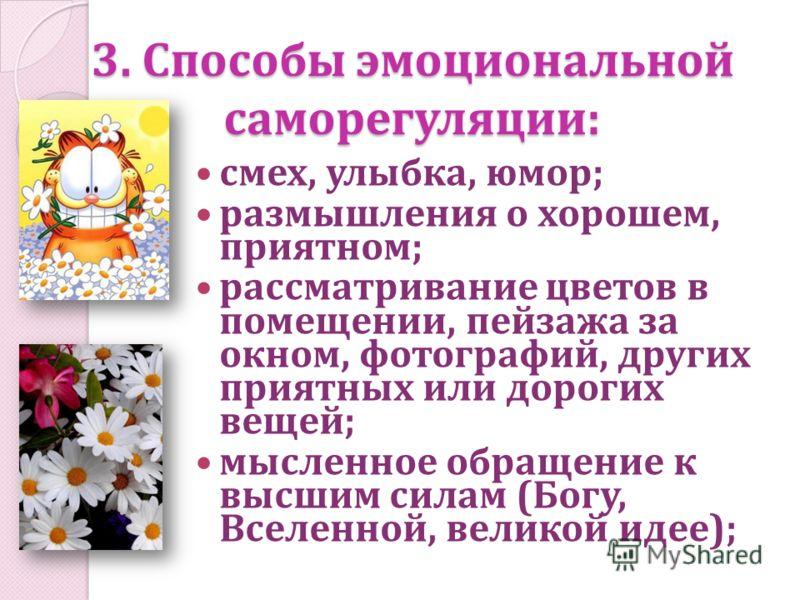 3. Способы эмоциональной саморегуляции: смех, улыбка, юмор; размышления о хорошем, приятном; рассматривание цветов в помещении, пейзажа за окном, фотографий, других приятных или дорогих вещей; мысленное обращение к высшим силам (Богу, Вселенной, вели
