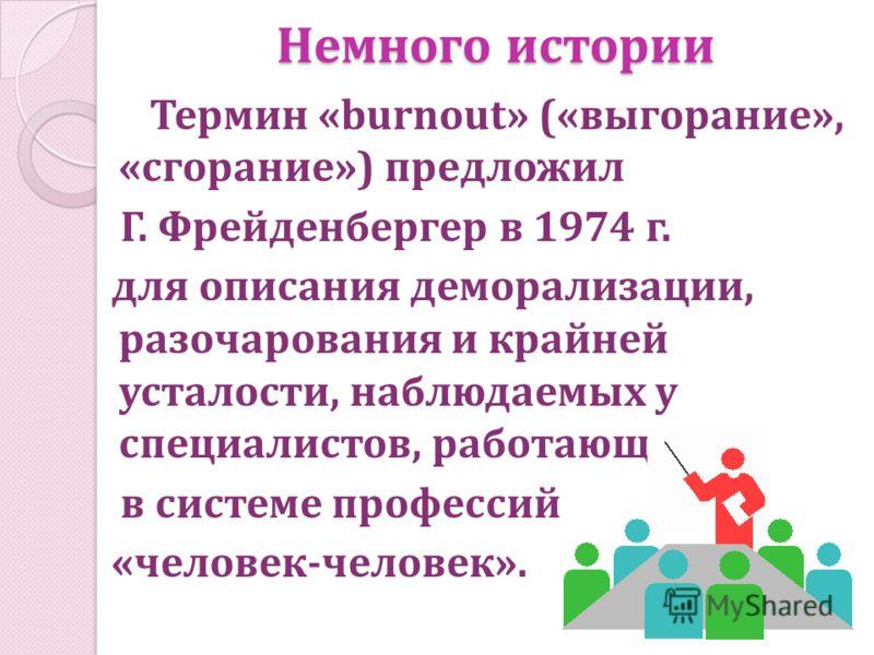 Немного истории Термин «burnout» («выгорание», «сгорание») предложил Г. Фрейденбергер в 1974 г. для описания деморализации, разочарования и крайней усталости, наблюдаемых у специалистов, работающих в системе профессий «человек-человек».