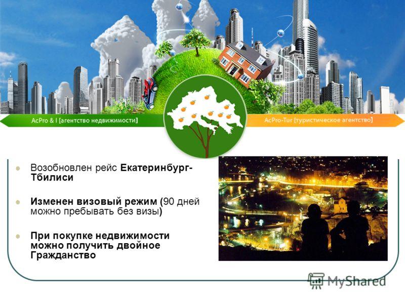 Возобновлен рейс Екатеринбург- Тбилиси Изменен визовый режим (90 дней можно пребывать без визы) При покупке недвижимости можно получить двойное Гражданство