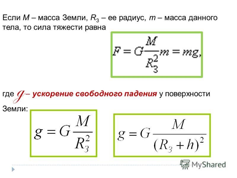 Если M – масса Земли, R З – ее радиус, m – масса данного тела, то сила тяжести равна где g – ускорение свободного падения у поверхности Земли: