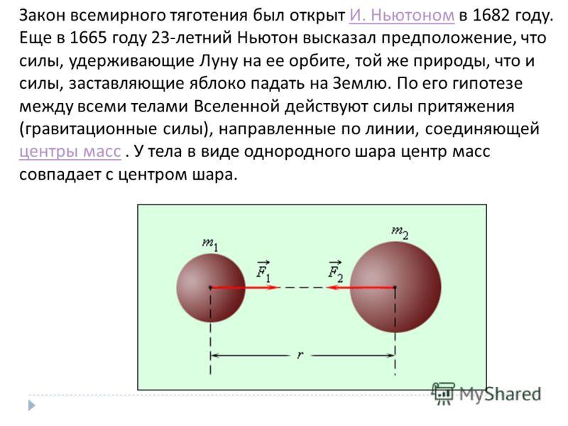 Закон всемирного тяготения был открыт И. Ньютоном в 1682 году. Еще в 1665 году 23- летний Ньютон высказал предположение, что силы, удерживающие Луну на ее орбите, той же природы, что и силы, заставляющие яблоко падать на Землю. По его гипотезе между