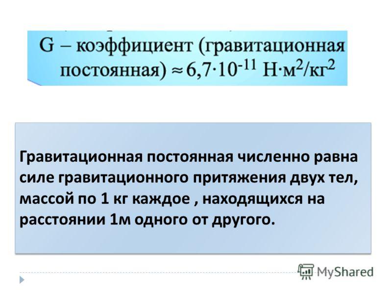 Гравитационная постоянная численно равна силе гравитационного притяжения двух тел, массой по 1 кг каждое, находящихся на расстоянии 1 м одного от другого. Гравитационная постоянная численно равна силе гравитационного притяжения двух тел, массой по 1