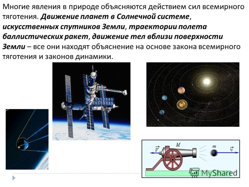 Многие явления в природе объясняются действием сил всемирного тяготения. Движение планет в Солнечной системе, искусственных спутников Земли, траектории полета баллистических ракет, движение тел вблизи поверхности Земли – все они находят объяснение на