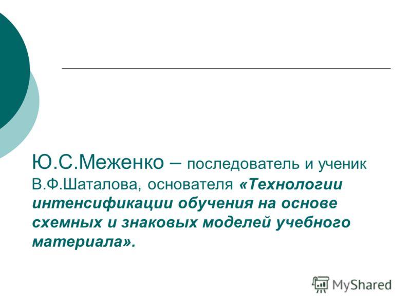Ю.С.Меженко – последователь и ученик В.Ф.Шаталова, основателя «Технологии интенсификации обучения на основе схемных и знаковых моделей учебного материала».