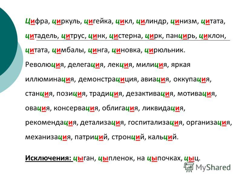 Цифра, циркуль, цигейка, цикл, цилиндр, цинизм, цитата, цитадель, цитрус, цинк, цистерна, цирк, панцирь, циклон, цитата, цимбалы, цинга, циновка, цирюльник. Революция, делегация, лекция, милиция, яркая иллюминация, демонстрациция, авиация, оккупация,