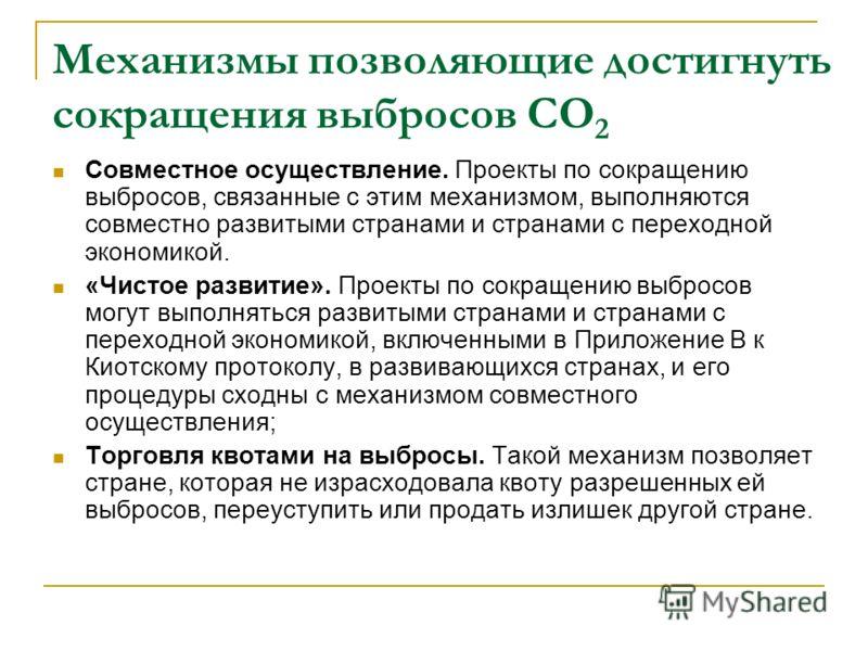 Механизмы позволяющие достигнуть сокращения выбросов СО 2 Совместное осуществление. Проекты по сокращению выбросов, связанные с этим механизмом, выполняются совместно развитыми странами и странами с переходной экономикой. «Чистое развитие». Проекты п