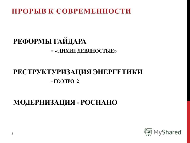 РЕФОРМЫ ГАЙДАРА - «ЛИХИЕ ДЕВЯНОСТЫЕ» РЕСТРУКТУРИЗАЦИЯ ЭНЕРГЕТИКИ - ГОЭЛРО 2 МОДЕРНИЗАЦИЯ - РОСНАНО ПРОРЫВ К СОВРЕМЕННОСТИ 2