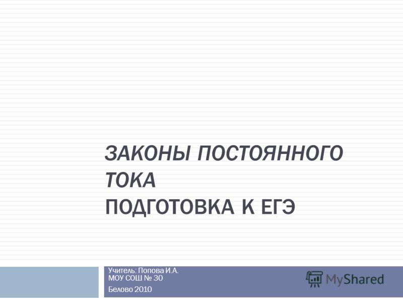 ЗАКОНЫ ПОСТОЯННОГО ТОКА ПОДГОТОВКА К ЕГЭ Учитель: Попова И.А. МОУ СОШ 30 Белово 2010