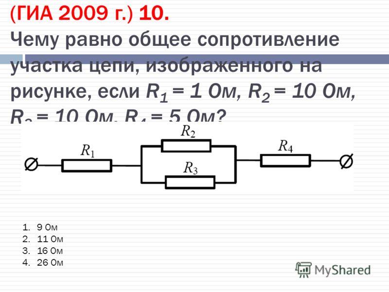 (ГИА 2009 г.) 10. Чему равно общее сопротивление участка цепи, изображенного на рисунке, если R 1 = 1 Ом, R 2 = 10 Ом, R 3 = 10 Ом, R 4 = 5 Ом? 1.9 Ом 2.11 Ом 3.16 Ом 4.26 Ом