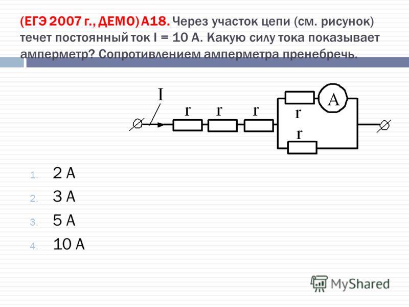(ЕГЭ 2007 г., ДЕМО) А18. Через участок цепи (см. рисунок) течет постоянный ток I = 10 А. Какую силу тока показывает амперметр? Сопротивлением амперметра пренебречь. 1. 2 А 2. 3 А 3. 5 А 4. 10 А