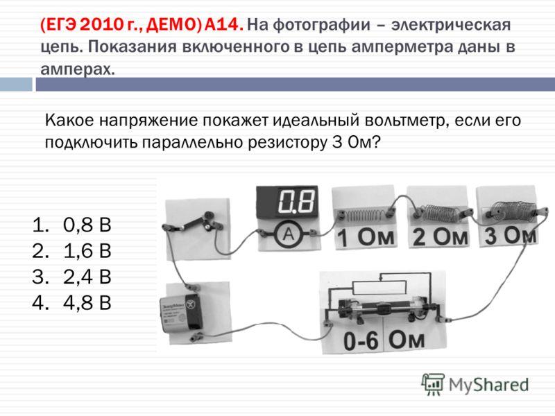 (ЕГЭ 2010 г., ДЕМО) А14. На фотографии – электрическая цепь. Показания включенного в цепь амперметра даны в амперах. 1.0,8 В 2.1,6 В 3.2,4 В 4.4,8 В Какое напряжение покажет идеальный вольтметр, если его подключить параллельно резистору 3 Ом?