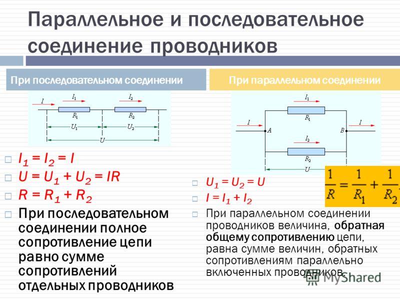Параллельное и последовательное соединение проводников I 1 = I 2 = I U = U 1 + U 2 = IR R = R 1 + R 2 При последовательном соединении полное сопротивление цепи равно сумме сопротивлений отдельных проводников U 1 = U 2 = U I = I 1 + I 2 При параллельн