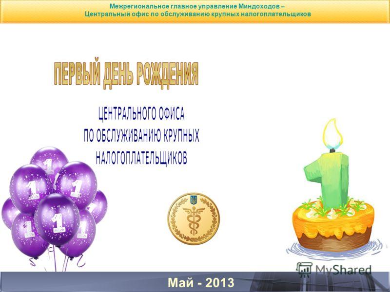 Май - 2013 Межрегиональное главное управление Миндоходов – Центральный офис по обслуживанию крупных налогоплательщиков