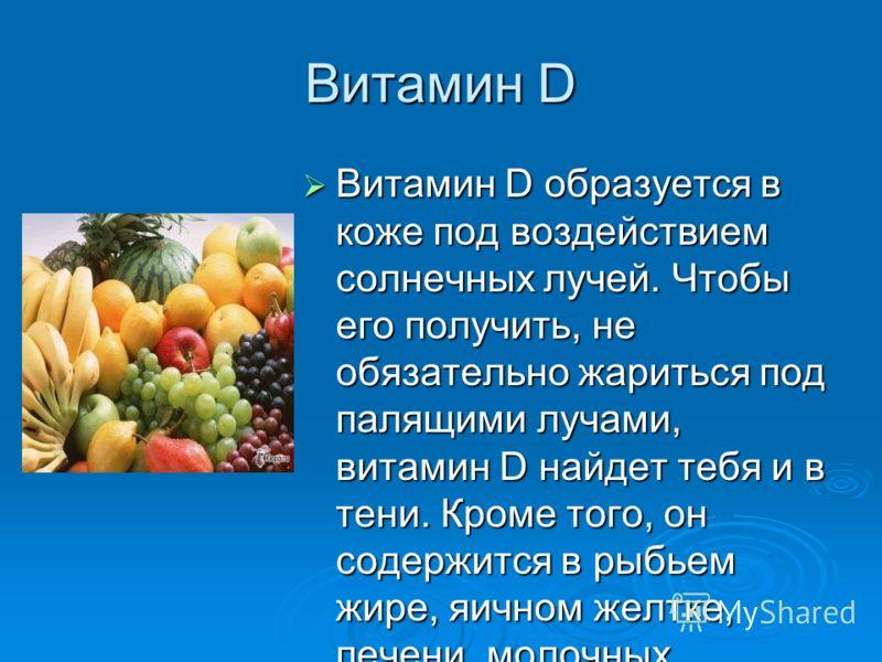 Витамин D Витамин D образуется в коже под воздействием солнечных лучей. Чтобы его получить, не обязательно жариться под палящими лучами, витамин D найдет тебя и в тени. Кроме того, он содержится в рыбьем жире, яичном желтке, печени, молочных продукта