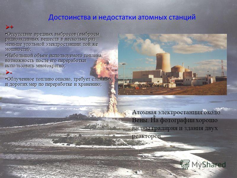 Достоинства и недостатки атомных станций Атомная электростанция около Вены. На фотографии хорошо видны градирня и здания двух реакторов. + Отсутствие вредных выбросов (выбросы радиоактивных веществ в несколько раз меньше угольной электростанции той ж