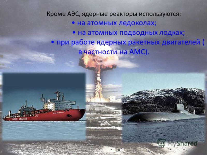 Кроме АЭС, ядерные реакторы используются: на атомных ледоколах; на атомных подводных лодках; при работе ядерных ракетных двигателей ( в частности на АМС).