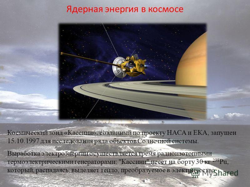 Ядерная энергия в космосе Космический зонд «Кассини», созданный по проекту НАСА и ЕКА, запущен 15.10.1997 для исследования ряда объектов Солнечной системы. Выработка электроэнергии осуществляется тремя радиоизотопными термоэлектрическими генераторами