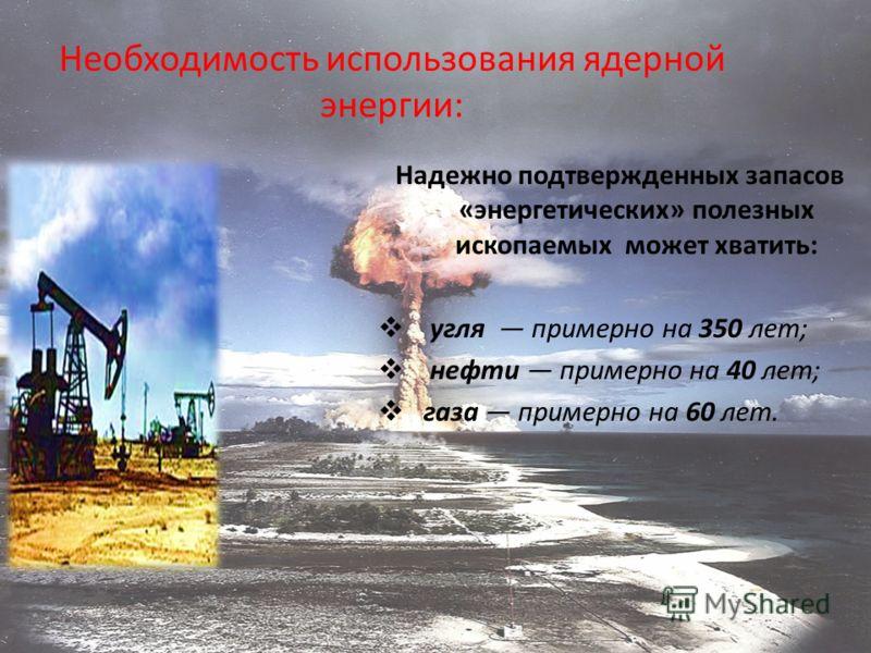 Необходимость использования ядерной энергии: Надежно подтвержденных запасов «энергетических» полезных ископаемых может хватить: угля примерно на 350 лет; нефти примерно на 40 лет; газа примерно на 60 лет.