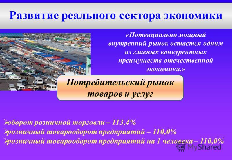 Развитие реального сектора экономики «Потенциально мощный внутренний рынок остается одним из главных конкурентных преимуществ отечественной экономики.» оборот розничной торговли – 113,4% розничный товарооборот предприятий – 110,0% розничный товарообо