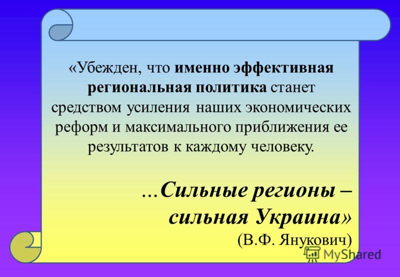 «Убежден, что именно эффективная региональная политика станет средством усиления наших экономических реформ и максимального приближения ее результатов к каждому человеку. …Сильные регионы – сильная Украина» (В.Ф. Янукович)