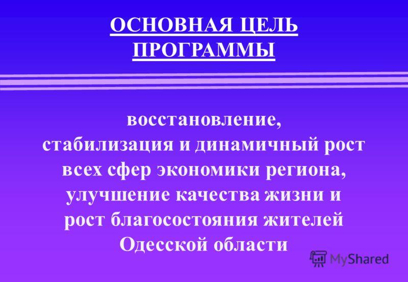 ОСНОВНАЯ ЦЕЛЬ ПРОГРАММЫ восстановление, стабилизация и динамичный рост всех сфер экономики региона, улучшение качества жизни и рост благосостояния жителей Одесской области