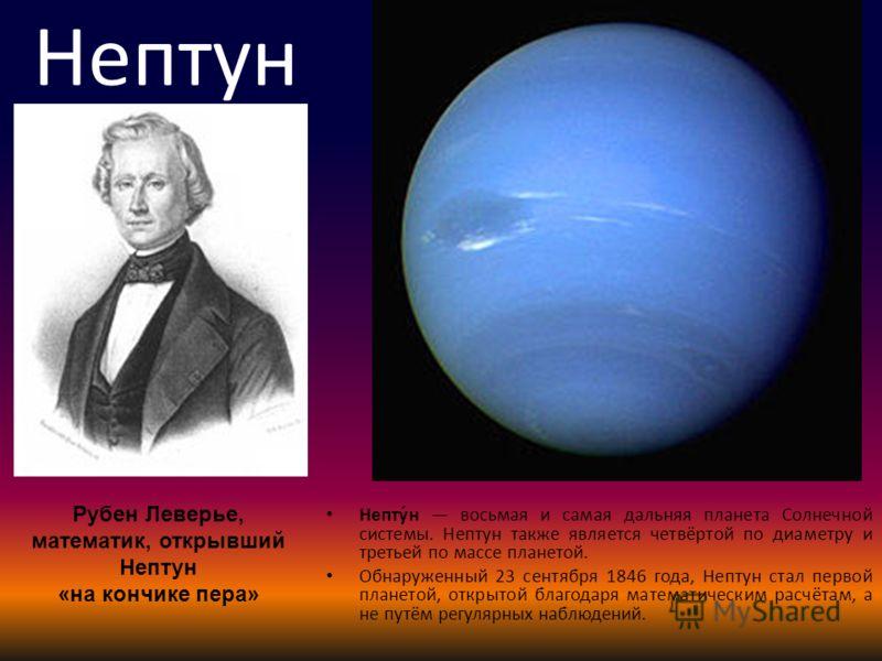 Непту́н восьмая и самая дальняя планета Солнечной системы. Нептун также является четвёртой по диаметру и третьей по массе планетой. Обнаруженный 23 сентября 1846 года, Нептун стал первой планетой, открытой благодаря математическим расчётам, а не путё