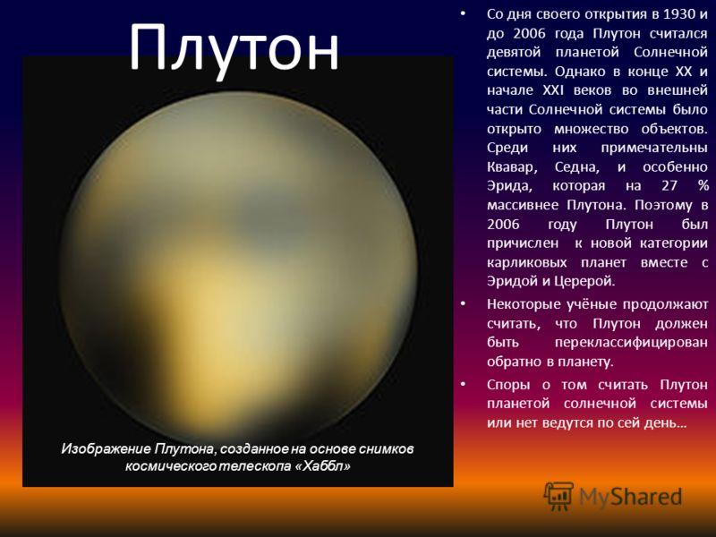 Изображение Плутона, созданное на основе снимков космического телескопа «Хаббл» Плутон Со дня своего открытия в 1930 и до 2006 года Плутон считался девятой планетой Солнечной системы. Однако в конце XX и начале XXI веков во внешней части Солнечной си