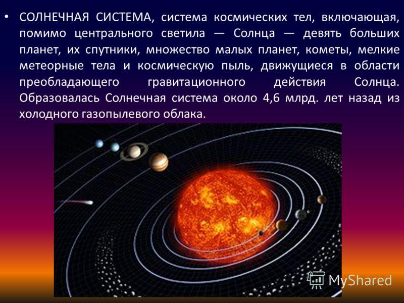 СОЛНЕЧНАЯ СИСТЕМА, система космических тел, включающая, помимо центрального светила Солнца девять больших планет, их спутники, множество малых планет, кометы, мелкие метеорные тела и космическую пыль, движущиеся в области преобладающего гравитационно