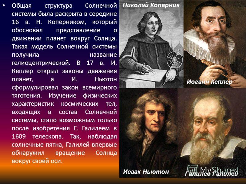 Общая структура Солнечной системы была раскрыта в середине 16 в. Н. Коперником, который обосновал представление о движении планет вокруг Солнца. Такая модель Солнечной системы получила название гелиоцентрической. В 17 в. И. Кеплер открыл законы движе