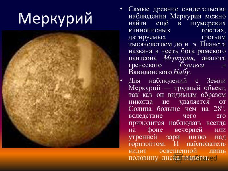 Меркурий Самые древние свидетельства наблюдения Меркурия можно найти ещё в шумерских клинописных текстах, датируемых третьим тысячелетием до н. э. Планета названа в честь бога римского пантеона Меркурия, аналога греческого Гермеса и Вавилонского Набу