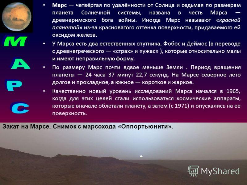 Марс четвёртая по удалённости от Солнца и седьмая по размерам планета Солнечной системы, названа в честь Марса древнеримского бога войны. Иногда Марс называют «красной планетой» из-за красноватого оттенка поверхности, придаваемого ей оксидом железа.