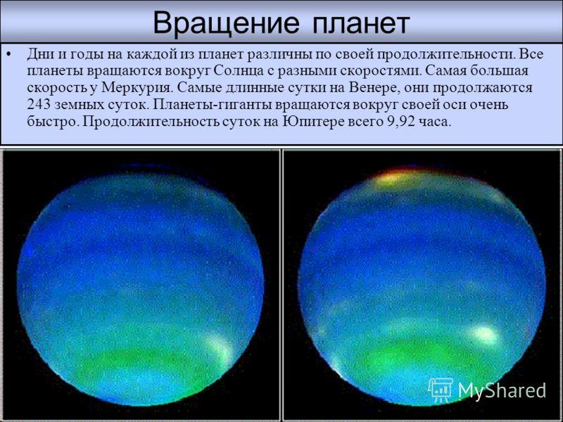 Вращение планет Дни и годы на каждой из планет различны по своей продолжительности. Все планеты вращаются вокруг Солнца с разными скоростями. Самая большая скорость у Меркурия. Самые длинные сутки на Венере, они продолжаются 243 земных суток. Планеты
