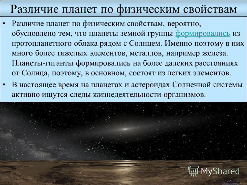 Различие планет по физическим свойствам Различие планет по физическим свойствам, вероятно, обусловлено тем, что планеты земной группы формировались из протопланетного облака рядом с Солнцем. Именно поэтому в них много более тяжелых элементов, металло