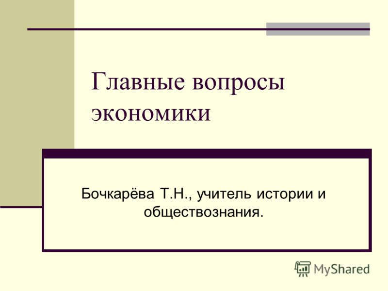 Главные вопросы экономики Бочкарёва Т.Н., учитель истории и обществознания.