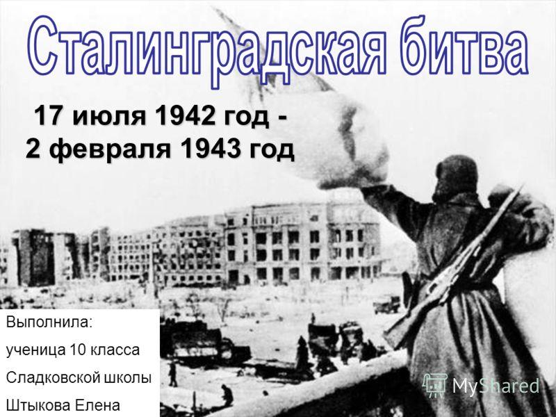 17 июля 1942 год - 2 февраля 1943 год Выполнила: ученица 10 класса Сладковской школы Штыкова Елена