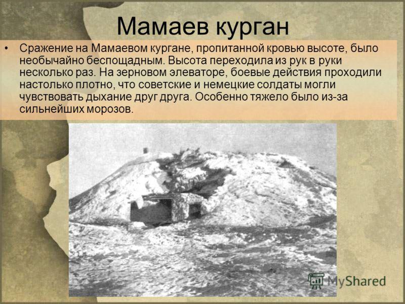 Мамаев курган Сражение на Мамаевом кургане, пропитанной кровью высоте, было необычайно беспощадным. Высота переходила из рук в руки несколько раз. На зерновом элеваторе, боевые действия проходили настолько плотно, что советские и немецкие солдаты мог