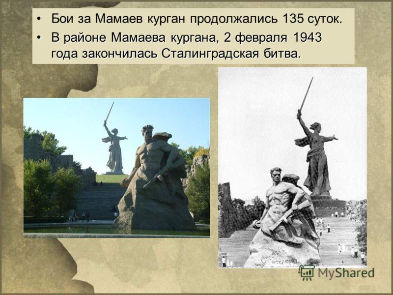 Бои за Мамаев курган продолжались 135 суток. В районе Мамаева кургана, 2 февраля 1943 года закончилась Сталинградская битва.В районе Мамаева кургана, 2 февраля 1943 года закончилась Сталинградская битва.