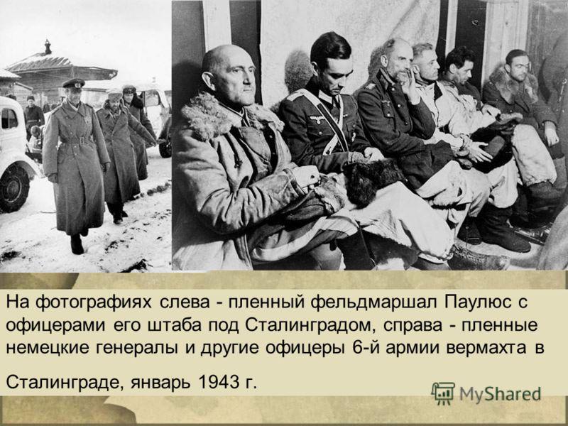 На фотографиях слева - пленный фельдмаршал Паулюс с офицерами его штаба под Сталинградом, справа - пленные немецкие генералы и другие офицеры 6-й армии вермахта в Сталинграде, январь 1943 г.