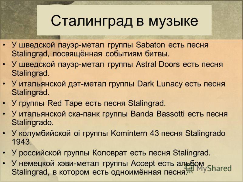 Сталинград в музыке У шведской пауэр-метал группы Sabaton есть песня Stalingrad, посвящённая событиям битвы. У шведской пауэр-метал группы Astral Doors есть песня Stalingrad. У итальянской дэт-метал группы Dark Lunacy есть песня Stalingrad. У группы