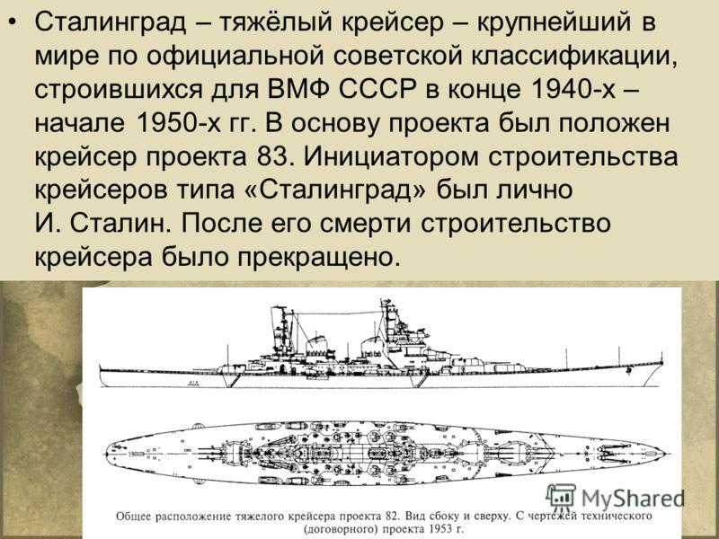 Сталинград – тяжёлый крейсер – крупнейший в мире по официальной советской классификации, строившихся для ВМФ СССР в конце 1940-х – начале 1950-х гг. В основу проекта был положен крейсер проекта 83. Инициатором строительства крейсеров типа «Сталинград