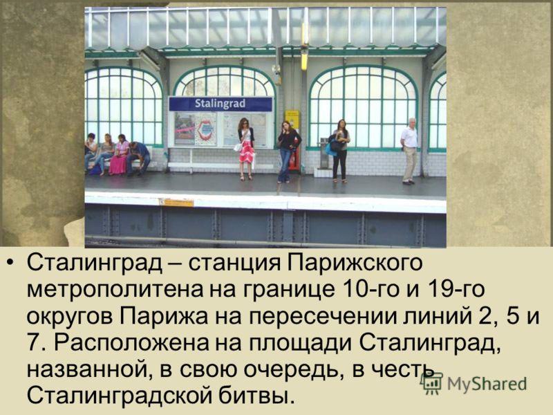Сталинград – станция Парижского метрополитена на границе 10-го и 19-го округов Парижа на пересечении линий 2, 5 и 7. Расположена на площади Сталинград, названной, в свою очередь, в честь Сталинградской битвы.