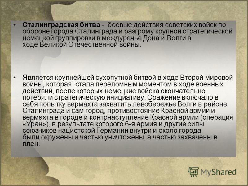 Сталинградская битва - боевые действия советских войск по обороне города Сталинграда и разгрому крупной стратегической немецкой группировки в междуречье Дона и Волги в ходе Великой Отечественной войны. Является крупнейшей сухопутной битвой в ходе Вто