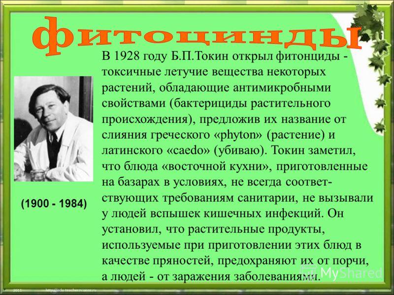 (1900 - 1984) В 1928 году Б.П.Токин открыл фитонциды - токсичные летучие вещества некоторых растений, обладающие антимикробными свойствами (бактерициды растительного происхождения), предложив их название от слияния греческого «phyton» (растение) и ла